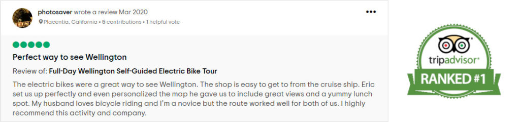 Image of a 5 star trip advisor review which reads: The electric bikes were a great way to see Wellington. The shop is easy to get to from the cruise ship. Eric set us up perfectly and even personalized the map he gave us to include great views and a yummy lunch spot. My husband loves bicycle riding and I'm a novice but the route worked well for both of us. I highly recommend this activity and company.